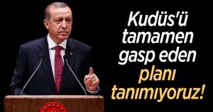 Cumhurbaşkanı Erdoğan: Kudüs'ü tamamen gasp eden planı tanımıyoruz!