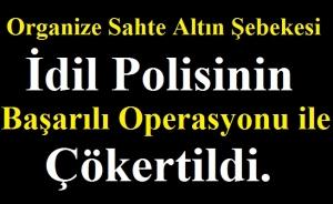 Organize Sahte Altın Şebekesi İdil Polisinin Başarılı Operasyonu ile Çökertildi.
