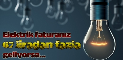 Elektrik faturanız 67 liradan fazla geliyorsa...